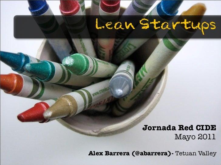 Lean Startups                Jornada Red CIDE                       Mayo 2011Alex Barrera (@abarrera)- Tetuan Valley