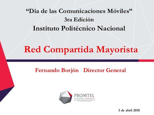 """Red Compartida Mayorista """"Día de las Comunicaciones Móviles"""" 3ra Edición Instituto Politécnico Nacional Fernando Borjón Di..."""