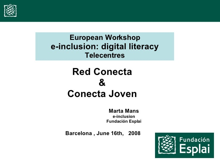 Red Conecta & Conecta Joven European Workshop e-inclusion: digital literacy Telecentres Barcelona , June 16th,  2008 Marta...