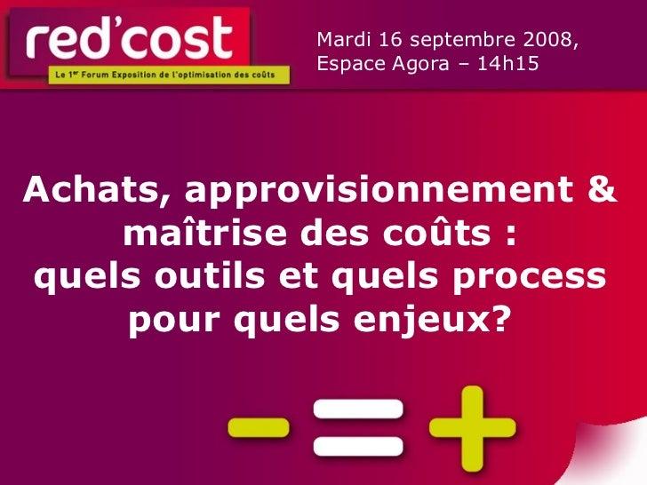 Achats, approvisionnement & maîtrise des coûts : quels outils et quels process pour quels enjeux? Mardi 16 septembre 2008,...