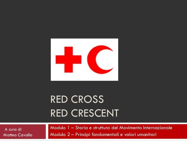 RED CROSS                 RED CRESCENTA cura di        Modulo 1 – Storia e struttura del Movimento InternazionaleMatteo Ca...