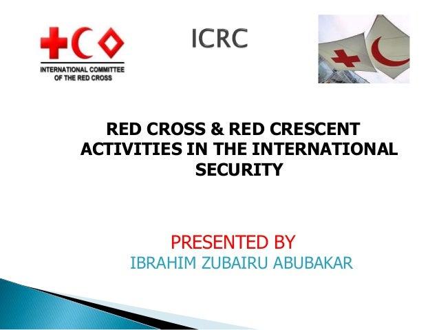 RED CROSS & RED CRESCENT ACTIVITIES IN THE INTERNATIONAL SECURITY  PRESENTED BY  IBRAHIM ZUBAIRU ABUBAKAR