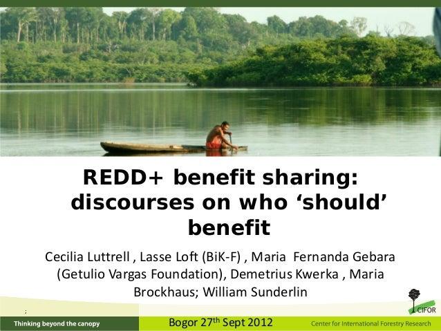 REDD+ benefit sharing:        discourses on who 'should'                 benefit    Cecilia Luttrell , Lasse Loft (BiK-F) ...