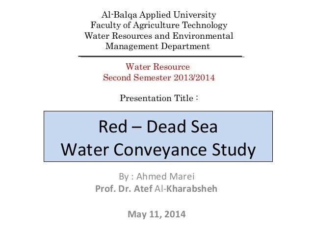 Red – Dead Sea Water Conveyance Study By : Ahmed Marei Prof. Dr. Atef Al-Kharabsheh May 11, 2014 Al-Balqa Applied Universi...