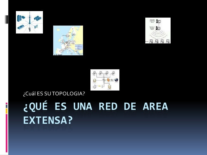 ¿Qué ES UNA RED DE AREA EXTENSA?<br />¿Cuál ES SU TOPOLOGIA?<br />