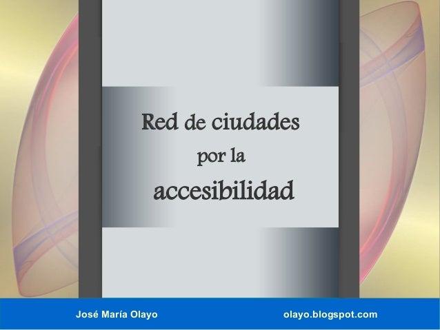 Red de ciudades por la  accesibilidad  José María Olayo  olayo.blogspot.com