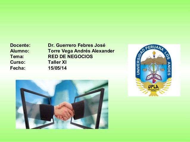 Docente: Dr. Guerrero Febres José Alumno: Torre Vega Andrés Alexander Tema: RED DE NEGOCIOS Curso: Taller XI Fecha: 15/05/...