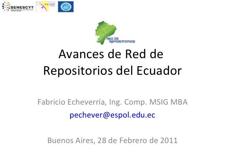 Avances de Red de  Repositorios del Ecuador Fabricio Echeverría, Ing. Comp. MSIG MBA [email_address] Buenos Aires, 28 de F...
