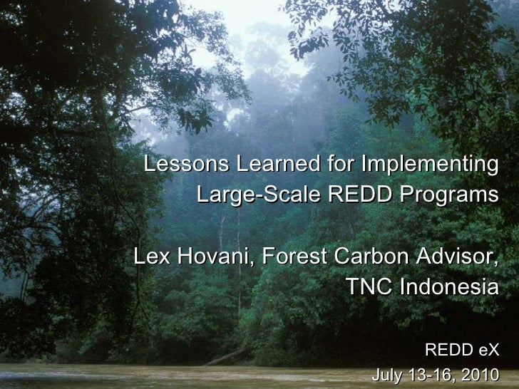 Lessons Learned for Implementing Large-Scale REDD Programs Lex Hovani, Forest Carbon Advisor, TNC Indonesia   REDD eX July...