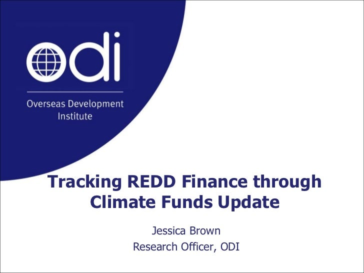 Tracking REDD Finance through Climate Funds Update<br />Jessica Brown<br />Research Officer, ODI<br />