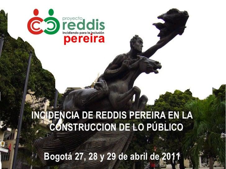<ul><li>pereira </li></ul>INCIDENCIA DE REDDIS PEREIRA EN LA CONSTRUCCION DE LO PÚBLICO Bogotá 27, 28 y 29 de abril de 2011