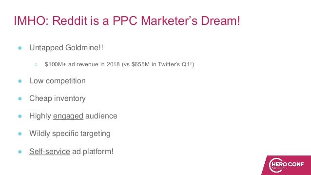 IMHO: Reddit is a PPC Marketer's Dream! ● Untapped Goldmine!! ○ $100M+ ad revenue in 2018 (vs $655M in Twitter's Q1!) ● Lo...
