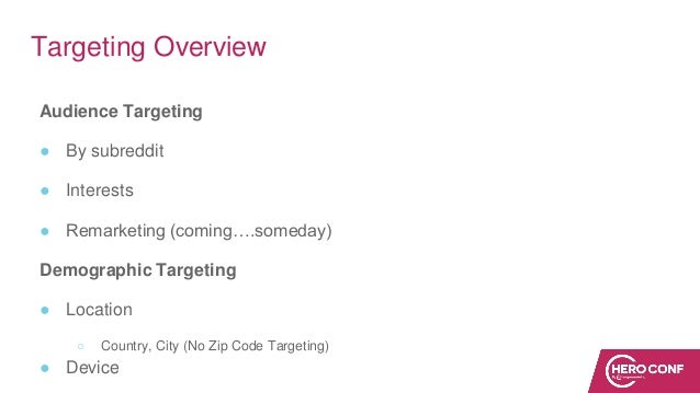 Targeting Overview Audience Targeting ● By subreddit ● Interests ● Remarketing (coming….someday) Demographic Targeting ● L...