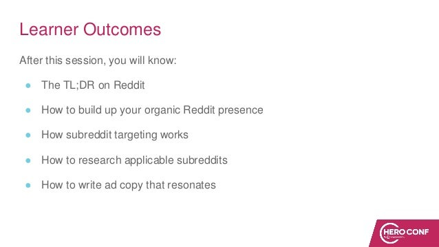 Learner Outcomes After this session, you will know: ● The TL;DR on Reddit ● How to build up your organic Reddit presence ●...