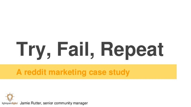 Try, Fail, Repeat A reddit marketing case study Jamie Rutter, senior community manager