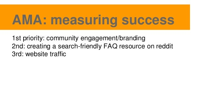 AMA: measuring success 1st priority: community engagement/branding 2nd: creating a search-friendly FAQ resource on reddit ...