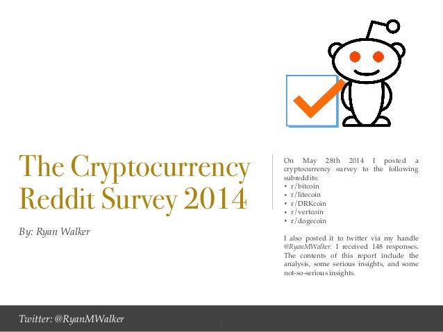 By: Ryan Walker The Cryptocurrency Reddit Survey 2014 On May 28th 2014 I posted a cryptocurrency survey to the following s...