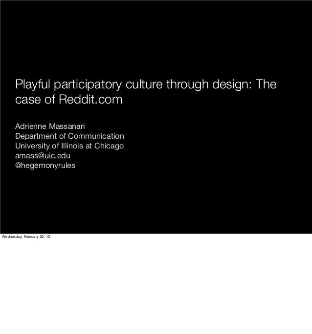 Playful participatory culture through design: The      case of Reddit.com      Adrienne Massanari      Department of Commu...
