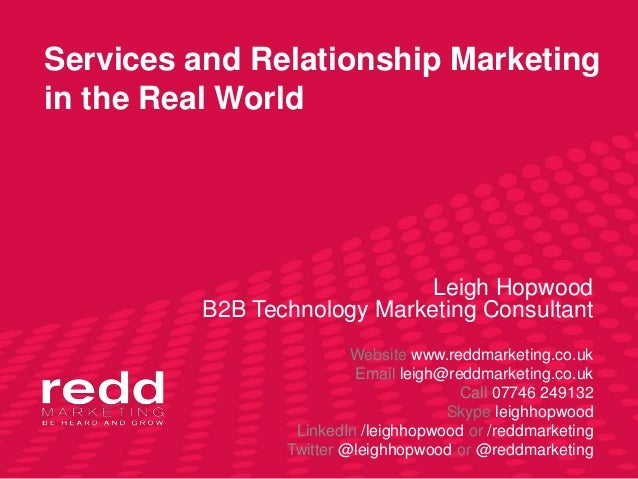 Services and Relationship Marketingin the Real World                             Leigh Hopwood         B2B Technology Mark...