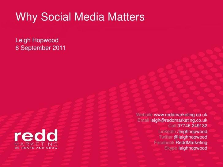 Why Social Media MattersLeigh Hopwood6 September 2011<br />Website www.reddmarketing.co.uk<br />Email leigh@reddmarketing....