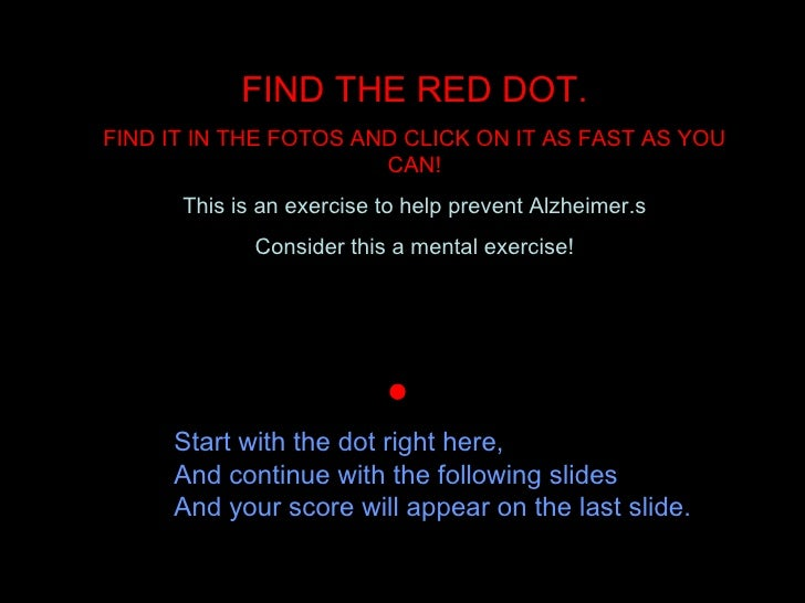 FIND THE RED DOT. FIND IT IN THE FOTOS AND CLICK ON IT AS FAST AS YOU CAN! This is an exercise to help prevent Alzheimer.s...