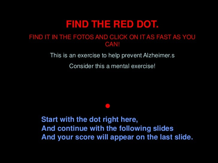 FIND THE RED DOT.FIND IT IN THE FOTOS AND CLICK ON IT AS FAST AS YOU                       CAN!      This is an exercise t...