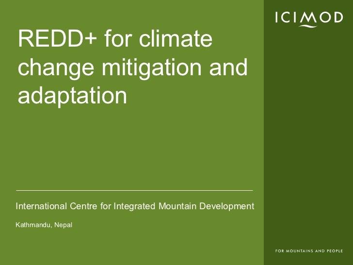REDD+ for climatechange mitigation andadaptationInternational Centre for Integrated Mountain DevelopmentKathmandu, Nepal