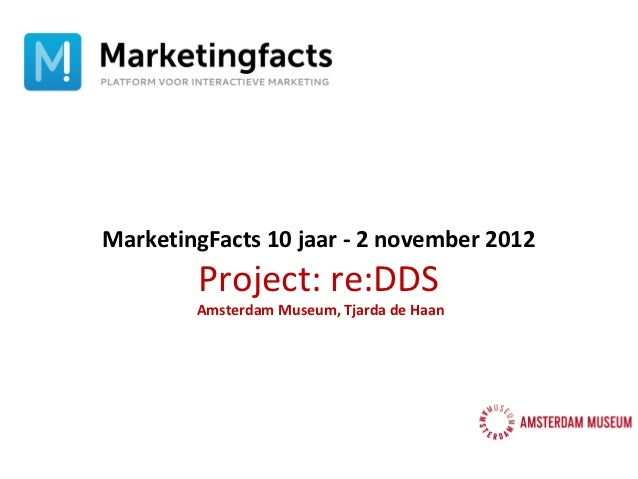 MarketingFacts 10 jaar - 2 november 2012        Project: re:DDS        Amsterdam Museum, Tjarda de Haan