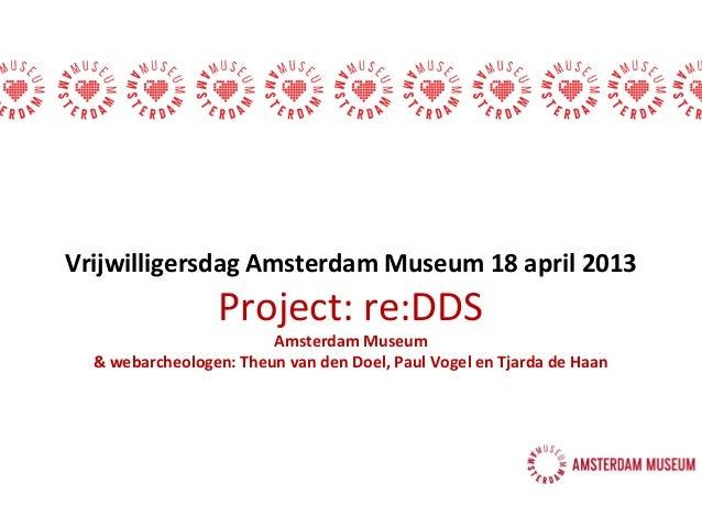Vrijwilligersdag Amsterdam Museum 18 april 2013Project: re:DDSAmsterdam Museum& webarcheologen: Theun van den Doel, Paul V...