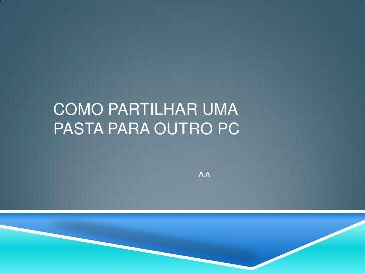 COMO PARTILHAR UMAPASTA PARA OUTRO PC              ^^
