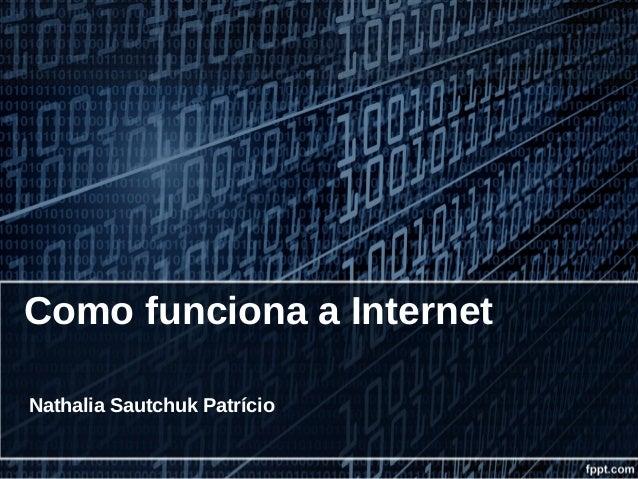 Como funciona a Internet Nathalia Sautchuk Patrício