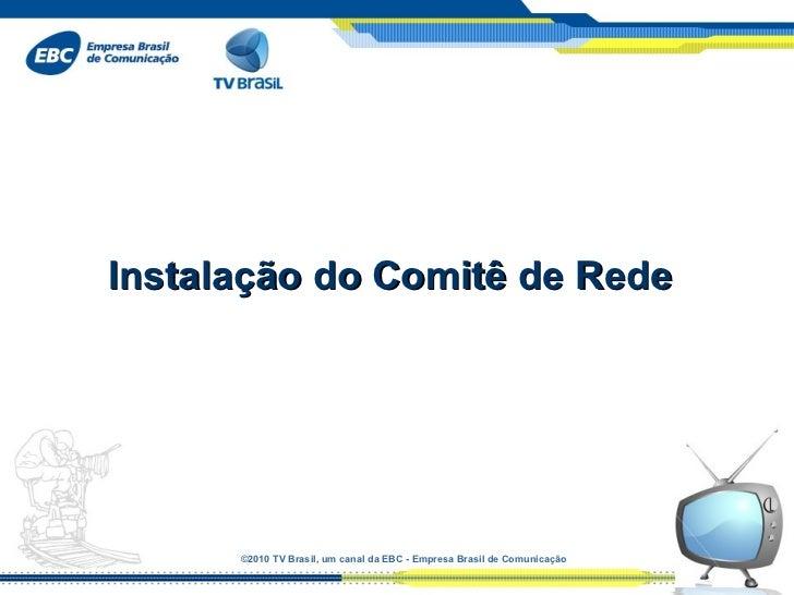 Instalação do Comitê de Rede      ©2010 TVBrasil, umcanaldaEBC-EmpresaBrasildeComunicação