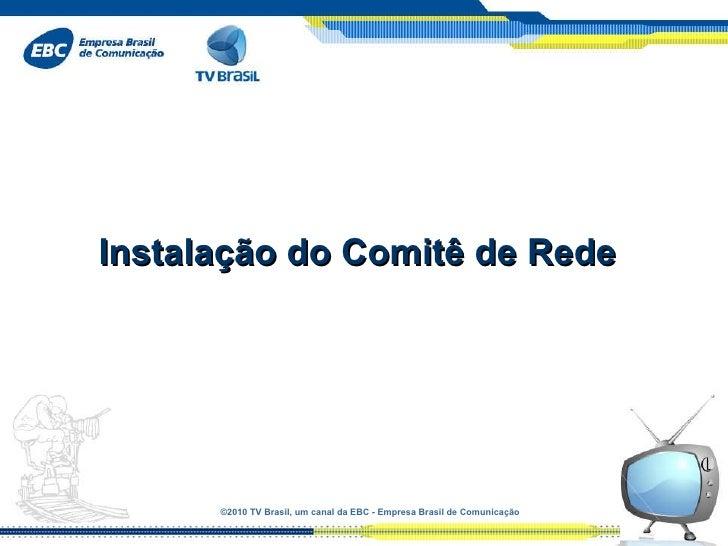 ©2010 TVBrasil, umcanaldaEBC-EmpresaBrasildeComunicação Instalação do Comitê de Rede