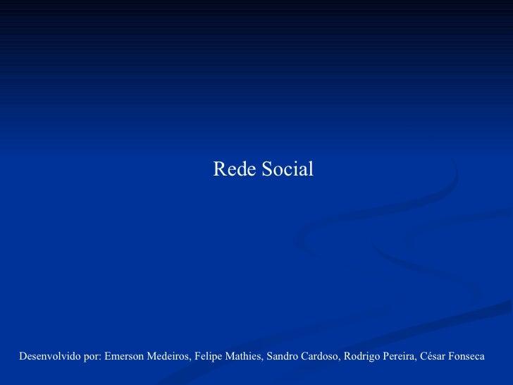 Rede Social Desenvolvido por: Emerson Medeiros, Felipe Mathies, Sandro Cardoso, Rodrigo Pereira, César Fonseca