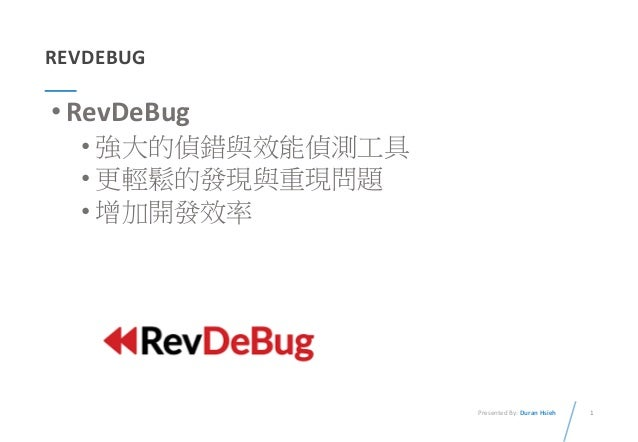 1Presented By: Duran Hsieh REVDEBUG •RevDeBug • 強大的偵錯與效能偵測工具 • 更輕鬆的發現與重現問題 • 增加開發效率