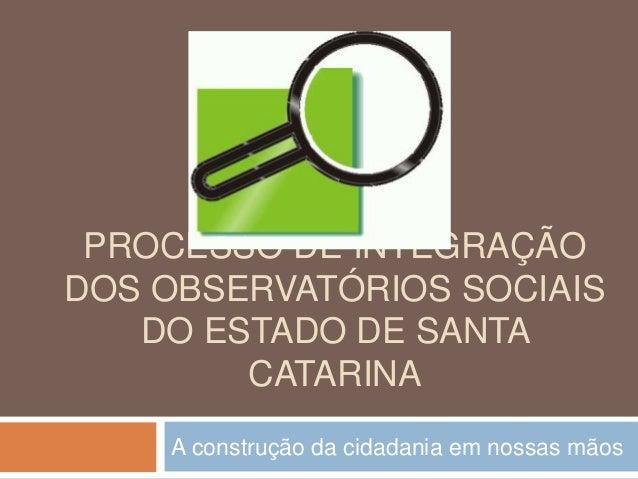 PROCESSO DE INTEGRAÇÃO DOS OBSERVATÓRIOS SOCIAIS DO ESTADO DE SANTA CATARINA A construção da cidadania em nossas mãos