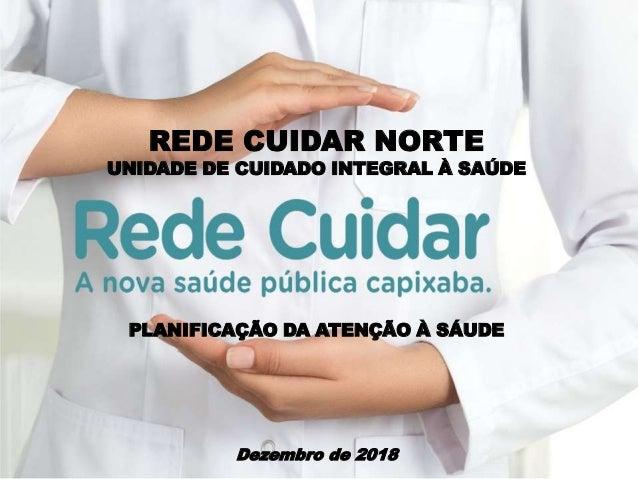 REDE CUIDAR NORTE UNIDADE DE CUIDADO INTEGRAL À SAÚDE PLANIFICAÇÃO DA ATENÇÃO À SÁUDE Dezembro de 2018