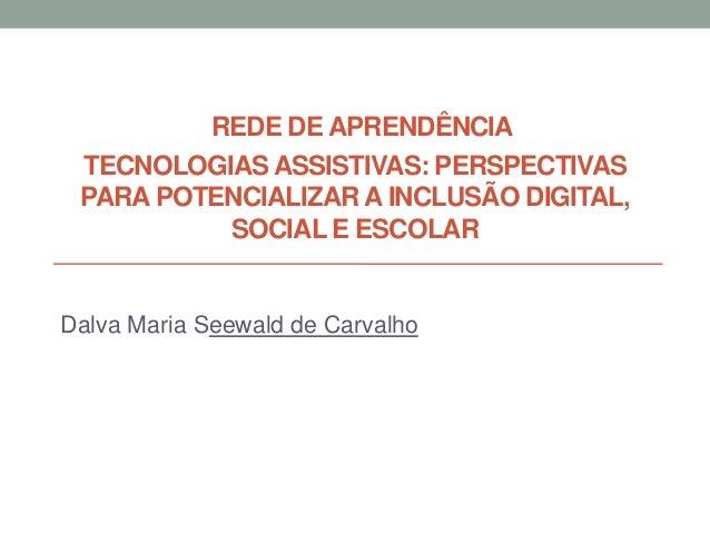 REDE DE APRENDÊNCIA TECNOLOGIAS ASSISTIVAS: PERSPECTIVAS PARA POTENCIALIZAR A INCLUSÃO DIGITAL, SOCIAL E ESCOLAR Dalva Mar...