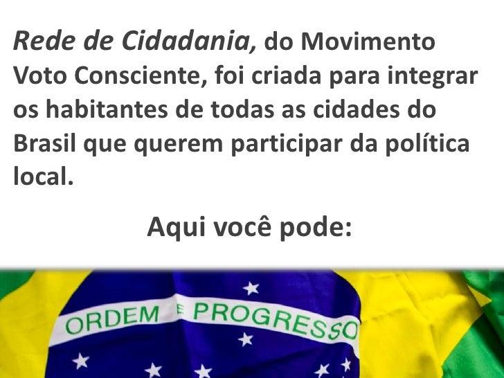 Rede de Cidadania, do Movimento Voto Consciente, foi criada para integrar os habitantes de todas as cidades do Brasil que ...