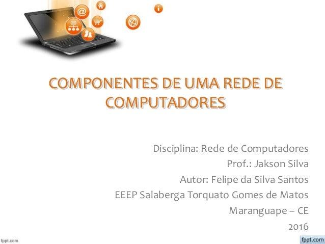 COMPONENTES DE UMA REDE DE COMPUTADORES Disciplina: Rede de Computadores Prof.: Jakson Silva Autor: Felipe da Silva Santos...