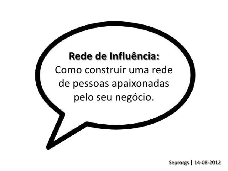 Rede de Influência:Como construir uma rede de pessoas apaixonadas    pelo seu negócio.                      Seprorgs | 14-...