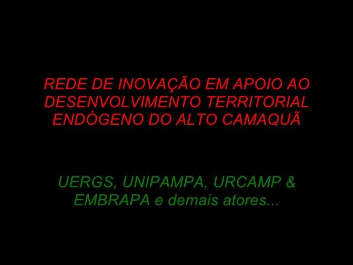 R EDE DE INOVAÇÃO EM APOIO AO DESENVOLVIMENTO TERRITORIAL ENDÓGENO DO ALTO CAMAQUÃ UERGS, UNIPAMPA, URCAMP & EMBRAPA e dem...