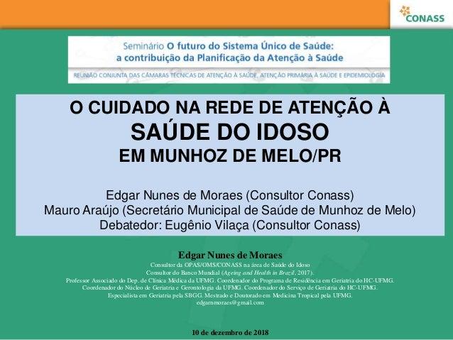 O CUIDADO NA REDE DE ATENÇÃO À SAÚDE DO IDOSO EM MUNHOZ DE MELO/PR Edgar Nunes de Moraes (Consultor Conass) Mauro Araújo (...