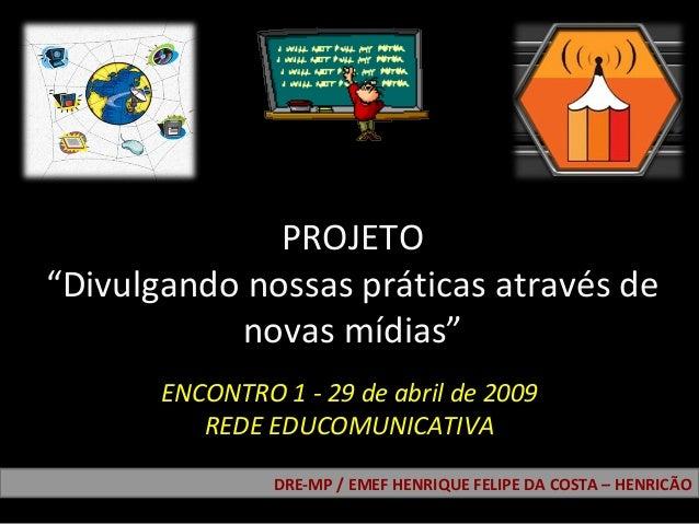 """PROJETO """"Divulgando nossas práticas através de novas mídias"""" DRE-MP / EMEF HENRIQUE FELIPE DA COSTA – HENRICÃO ENCONTRO 1 ..."""