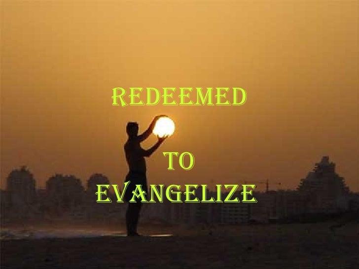 <ul><li>Redeemed </li></ul><ul><li>To </li></ul><ul><li>Evangelize   </li></ul>