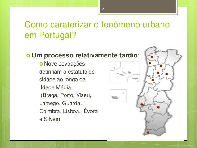 2  Como caraterizar o fenómeno urbano em Portugal?  Um  processo relativamente tardio:   Nove  povoações detinham o esta...
