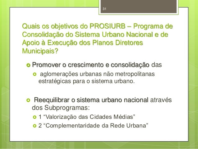 31  Quais os objetivos do PROSIURB – Programa de Consolidação do Sistema Urbano Nacional e de Apoio à Execução dos Planos ...