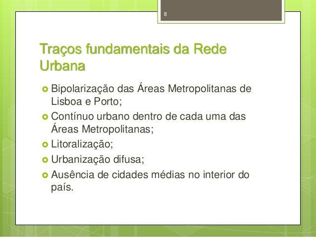 8  Traços fundamentais da Rede Urbana  Bipolarização  das Áreas Metropolitanas de Lisboa e Porto;  Contínuo urbano dentr...