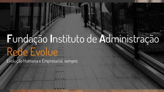 Fundação Instituto de Administração Rede Evolue Evolução Humana e Empresarial, sempre