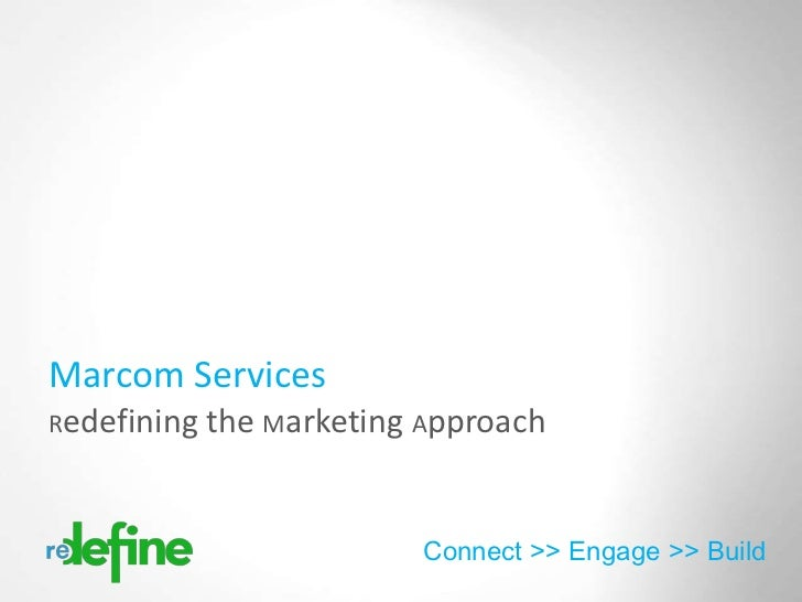 Marcom ServicesRedefining the Marketing Approach                        Connect >> Engage >> Build                        ...